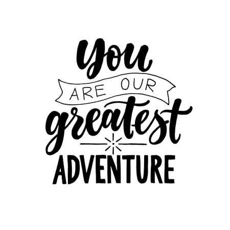 You are our greatest adventure. Black and white Modern and stylish hand drawn lettering. Hand written inscription. Motivational calligraphy poster. Nursery quote.
