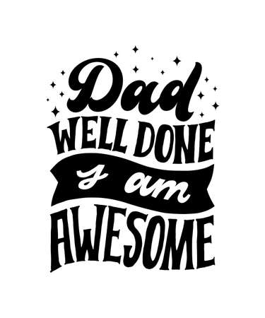 Dad Well Done I am Awesome. Hand written lettering quote. Happy fathers day vector typography. Modern hand lettering for greeting cards, banners, t-shirt design. Black and white typography.