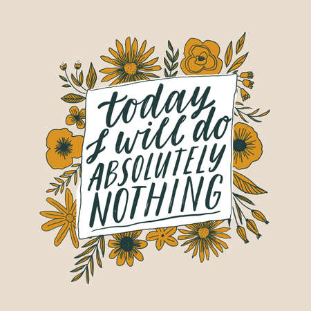 Today I will do absolutely nothing. Hand written inspiratioinal lettering. Motivating modern calligraphy. Flower doodle decor. Motivational girl self-esteem quote.Modern brush lettering, textured ink typography. T-shirt print, banner, postcard design. Ilustração