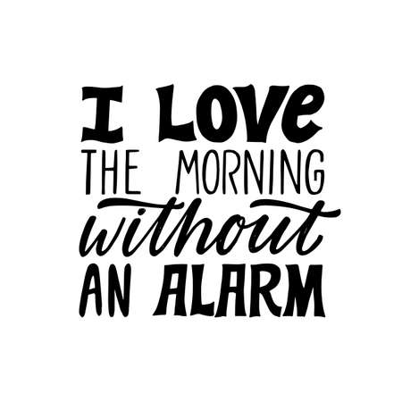 I love the morning without an alarm. Hand written holiday lettering quote. Cozy phrase. Modern calligraphy poster. Inspirational sign. Black and white. Home sweet home.
