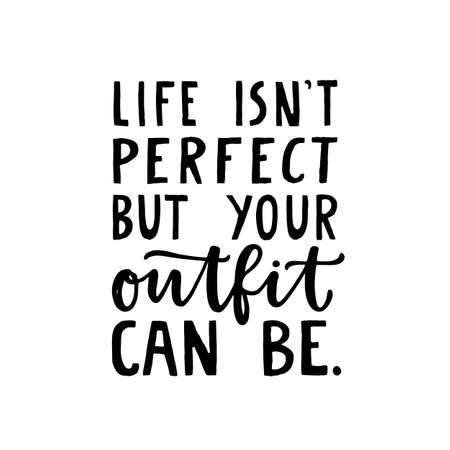 Life isnt perfect but your outfit can be. Girly fashion quote lettering made in vector. Woman motivational slogan for dressing room or shopping. Inscription for t shirts, posters, cards.
