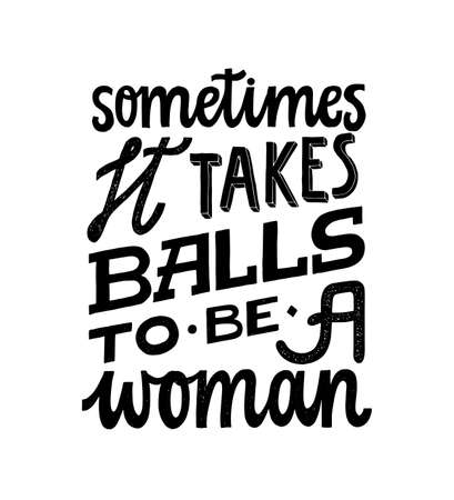 Sometimes it takes balls to be a woman. Feminist quote lettering. Strong women saying. Girl power phrase. Feminism typography. Woman motivational slogan. Inscription for t shirts, posters, cards.