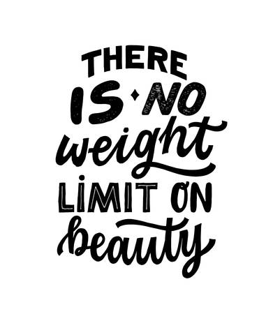There is NO weight limit on beauty- hand written typography phrase. Feminism quote lettering made in vector. Woman motivational self love slogan. Inscription for t shirts, posters, cards.