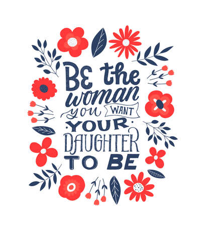 Be the woman you want your daughter to be. Feminist quote lettering. Strong women saying. Girl power phrase. Feminism typography. Woman motivational slogan. Inscription for t shirts, posters, cards with floral decoration.