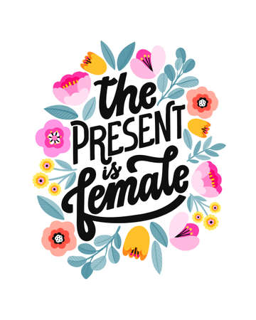 The present is female. Feminist lettering quote. Hand written girl power phrase. Woman inspiring slogan. Floral digital design. Flat flower decoration.