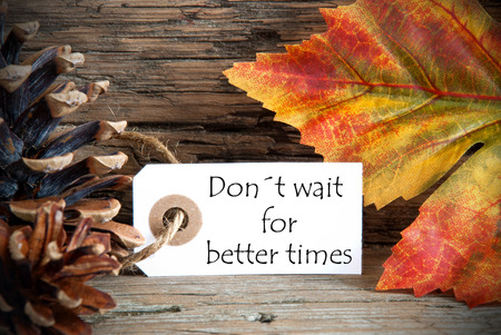 A Fall Label with the Words Donts Wait for Better Times, on Wood