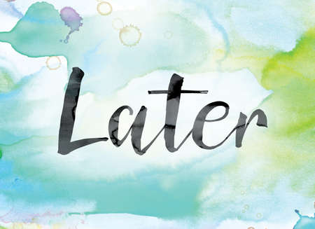 lateness: The word Later painted in black ink over a colorful watercolor washed background concept and theme.