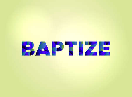 The word BAPTIZE concept written in colorful fragmented word art on a bright background illustration.