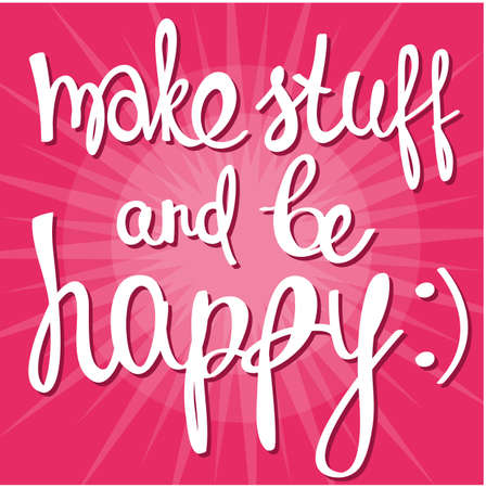 be happy: Make stuff and be happy! Hand drawn calligraphy lettering