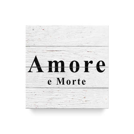 Sign Amore e Morte. love and death. White wooden wall, boards. Old white rustic wood background, wooden surface.