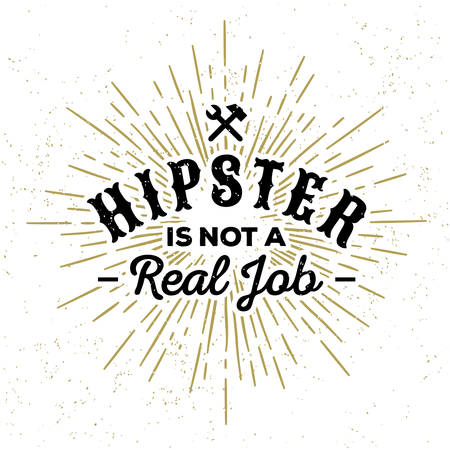 aphorism: monochrome hipster vintage label , badge  hipster is not a real job  for flyer, poster or t-shirt print with hammer , spanner , starburst, lettering Illustration