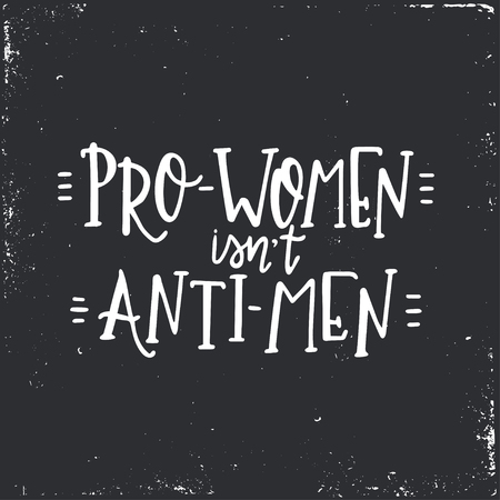 Pro women is not anti men Hand drawn typography poster or cards. Conceptual handwritten phrase.T shirt hand lettered calligraphic design. Inspirational vector