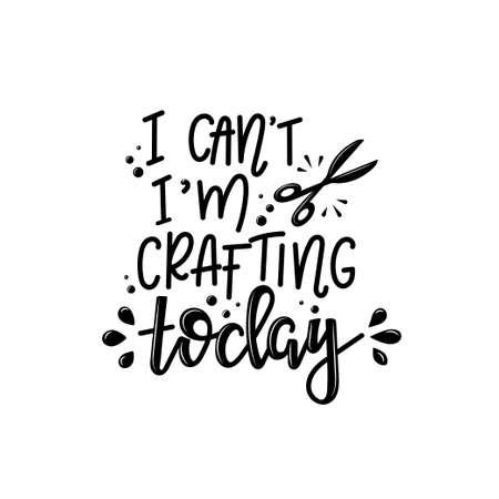 I cant im crafting today lettering, motivational quote for handicraft market. Humorous quote for a person whose hobby is hand made. Vector Stock Illustratie