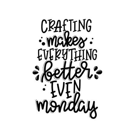 Crafting makes everything better even monday lettering, motivational quote for handicraft market. Humorous quote for a person whose hobby is hand made. Vector