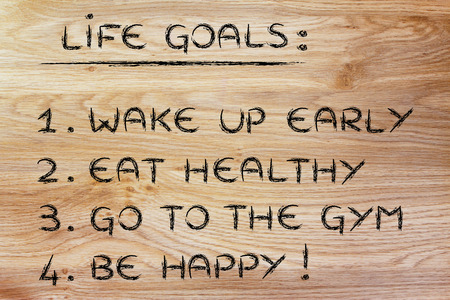 aim: list of life goals: wake up early, eat healthy, go to the gym, be happy