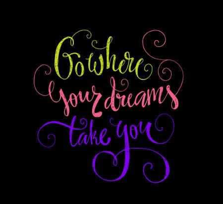 Go where your dreams take you - inspirational quote. Unique design for t-shirt or apparel. Shirt print.
