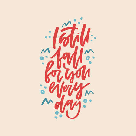 I still fall for you every day, romantic quote. Hand drawn lettering.