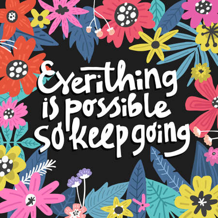 Everything Is Possible So Keep Going. Flowers illustration made in vector. Postcard, invitation and t-shirt design with lettering.