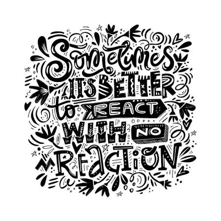 Black and white lettering quote. Sometimes its better to react with no reaction. Illustration