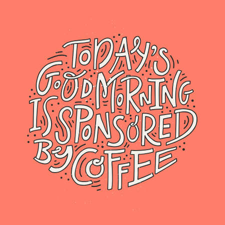 Coffee phrase lettering writing Todays Good Morning Is Sponsored By Coffee. Handdrawn vector illustration.