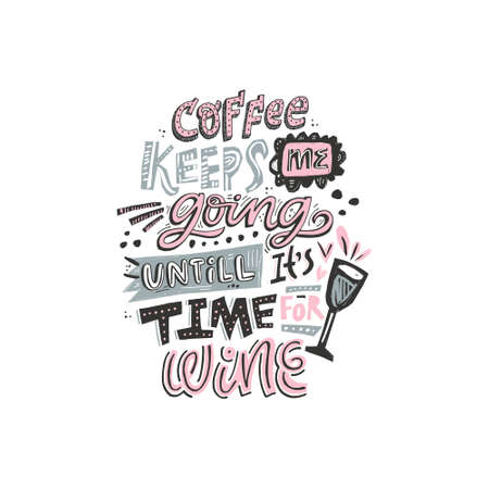 Funny phrase - Coffee keeps me going untill it's time for wine. Hand drawn lettering. Vector Illustration