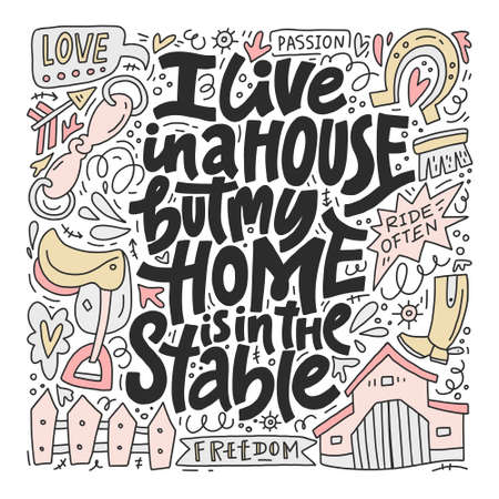 Horseriding quote - I live in a house, but my home is in the stable. Unique style lettering made in vector. Stock Vector - 106186072