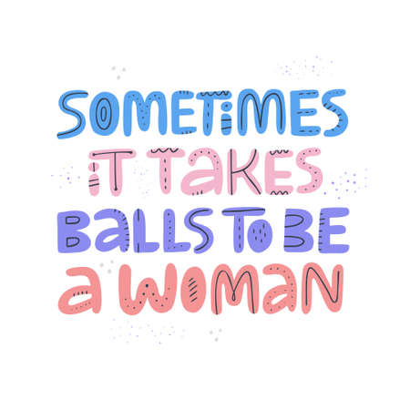 Feminist quote hand drawn color lettering. Sometimes it takes balls to be a woman. Strong women saying. Girl power phrase. Feminism. Scandinavian style typography. Inspirational poster, banner design Illustration