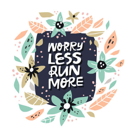 Motivational inscription with abstract flowers. Worry less run more hand drawn lettering in round floral frame. Inspiring fitness slogan sketch drawing. Circle border with bloom and phrase composition
