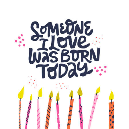 Birthday hand drawn vector greeting card. Someone I love was born today lettering. Party poster. Ink brush calligraphy. Multicolor festive b-day cake candles. Anniversary celebration party accessories