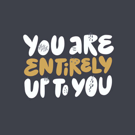 Inspirational wisdom saying vector illustration. You are entirely up to you girl power message. Stylized hand drawn lettering, typography. Encouraging T-shirt print slogan. Poster, banner design
