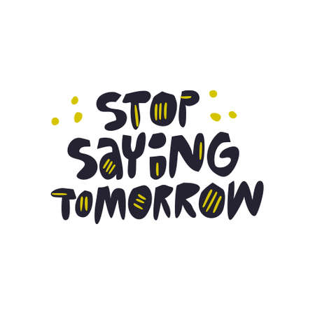 Stop saying tomorrow hand drawn vector lettering. Motivating handwritten phrase. Inspirational slogan, quote sketch drawing. Scandinavian style ink brush inscription. T shirt typography design