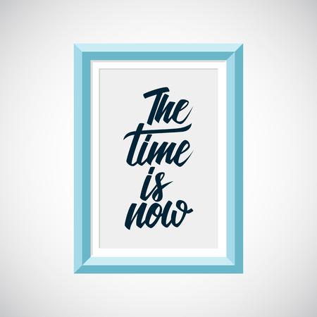 phrase: Picture frame with handwritten inspirational phrase The time is now. Hand lettering typography poster. Vector illustration.
