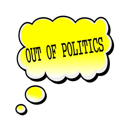 politics: Out Of Politics black stamp text on yellow Speech Bubble