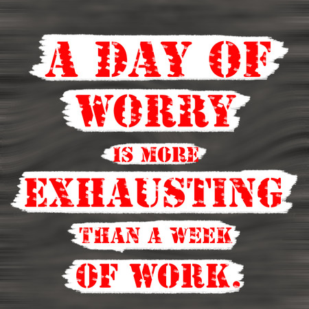 A Day Of Worry Is More Exhausting Than A Week Of Work.Creative Inspiring  Motivation
