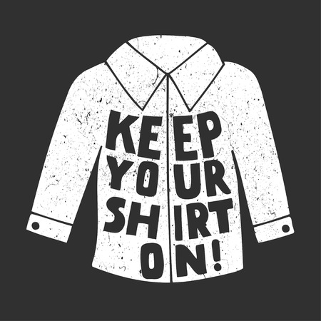 keep your hands: Keep Your shirt on! Vector inspirational quote. Hand lettering, typographic element for your design. Can be printed on T-shirts, bags, posters, invitations, cards, phone cases, pillows. Illustration