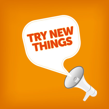 to try: TRY NEW THINGS