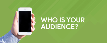 Smart phone in hand front of green background and written WHO IS YOUR AUDIENCE?