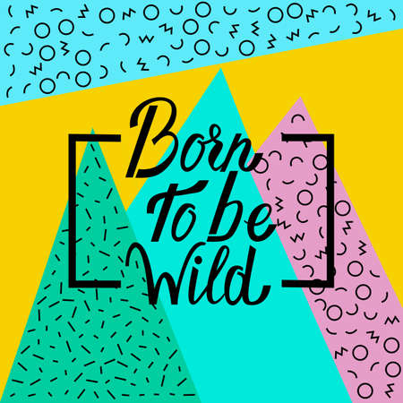 Born to be wild on abstract memphis style retro background with multicolored simple geometric shapes and copy space frame