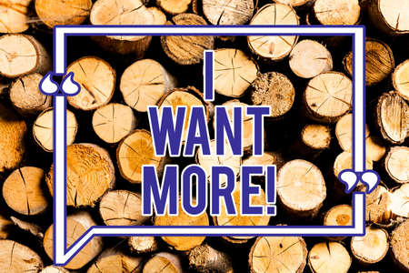 Text sign showing I Want More. Conceptual photo Not having enough of something bigger challenges requirements Wooden background vintage wood wild message ideas intentions thoughts