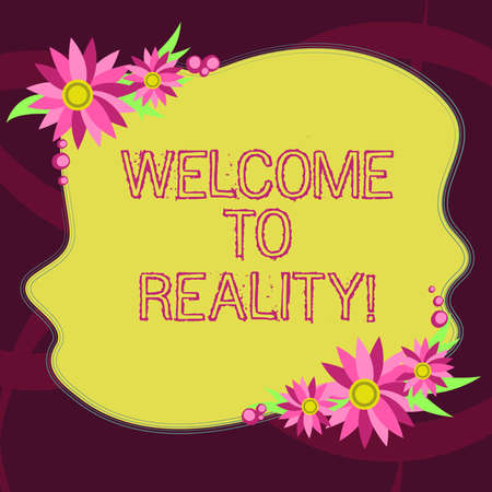 Conceptual hand writing showing Welcome To Reality. Business photo showcasing state things they actually exist as opposed idealistic Blank Color Shape with Flowers Border for Cards Invitation