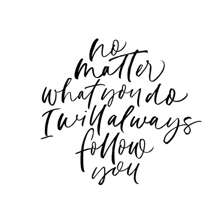 No matter what you do, I will always follow you phrase. Hand drawn brush style modern calligraphy. Vector illustration of handwritten lettering.