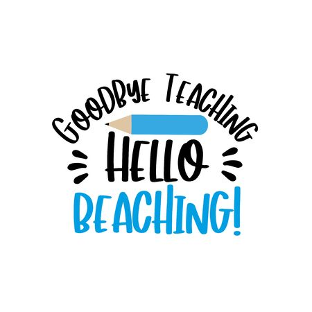 Goodbye Teaching Hello Beaching! Text with pencil. good for T shirt print, card, poster, and gift design.