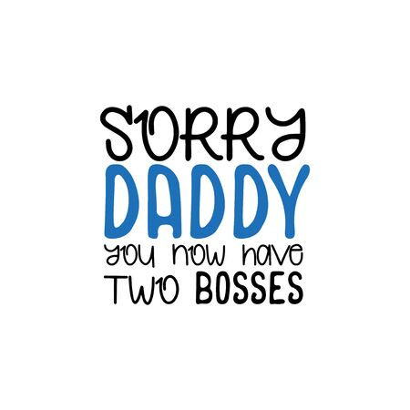 Sorry Daddy you now have two bosses.- funny text. Good for greeting card and baby t-shirt print, flyer, poster design, mug.