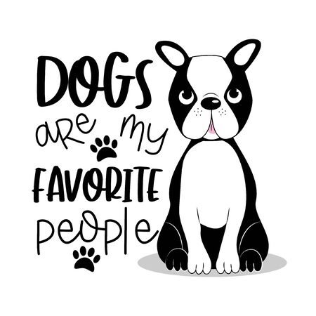 Dogs are my favorite people positive text with cute Boston Terrier. Good for textile print, card, poster, and gift design.