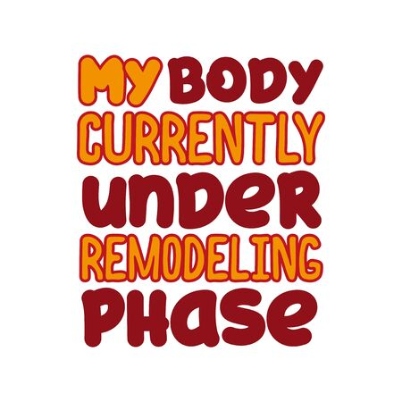 My body is currently under the remodeling phase - positive funny text. Good for greeting card and t-shirt print, flyer, poster design, mug. Vector Illustration