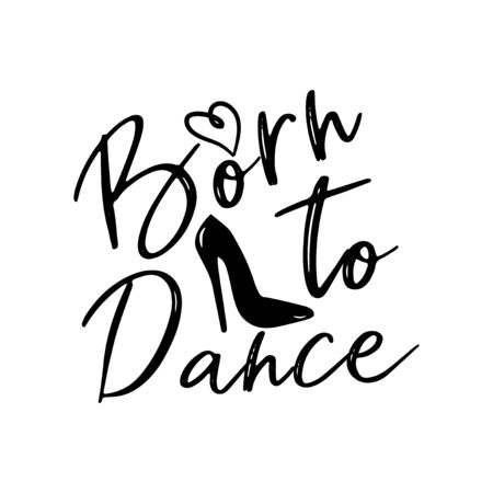 Born to dance saying, handwritten calligraphy, with high-heels shoe silhouette. Good for print, posters, flyers, t-shirts, cards, invitations, stickers, banners.