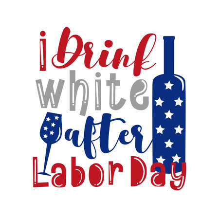 I Drink White After Labor Day - funny saynig for Labor day. Good for poster, banner, t shirt print, greeting card, and mug, other gifts design.