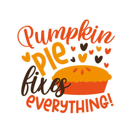 Pumpkin pie fixes everything! -Funny phrase for Autumnal period, and Thanksgiving holiday.