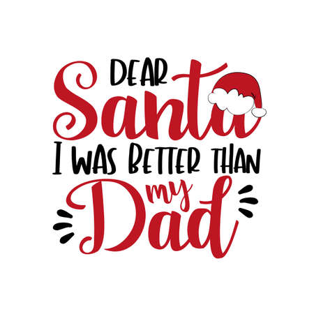 Dear Santa i was better than my Dad - funny phrase for Chrsitmas. Good for greeting card, poster, T shirt print, childhood, and other git design.
