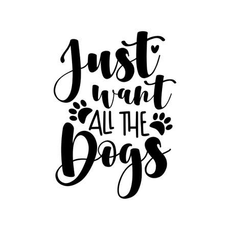 Just want all the dogs - positive saying with paw print. Good for T shirt print, poster, card, and other gift design.